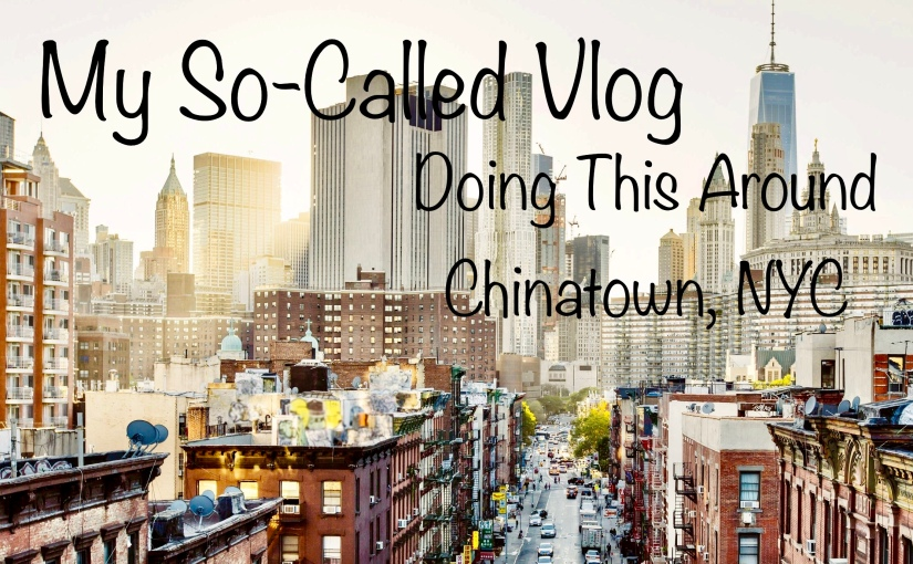 Traveling Around Chinatown, NYC – My So-Called Vlog